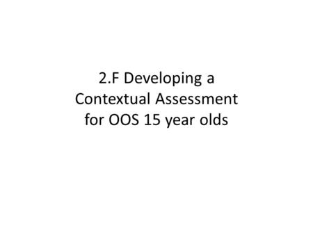 2.F Developing a Contextual Assessment for OOS 15 year olds.