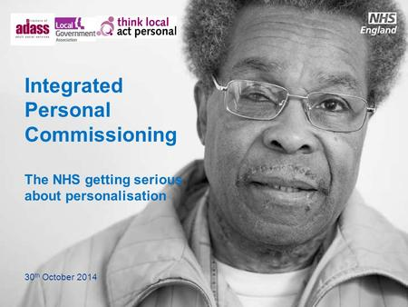 Integrated Personal Commissioning The NHS getting serious about personalisation 30 th October 2014.