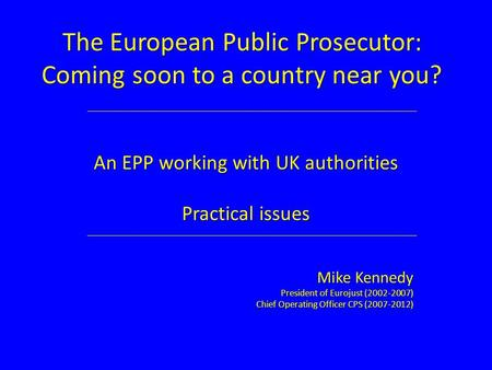 The European Public Prosecutor: Coming soon to a country near you? An EPP working with UK authorities Practical issues Mike Kennedy President of Eurojust.