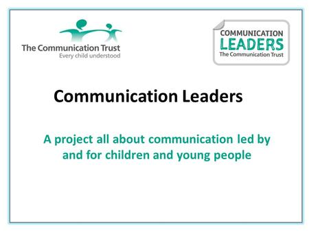 Communication Leaders A project all about communication led by and for children and young people.