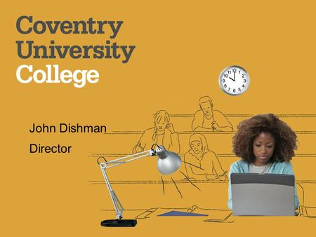 John Dishman Director. Welcome Introduce Coventry University College Subject areas and qualifications available How our courses are organised and what.