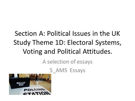 Section A: Political Issues in the UK Study Theme 1D: Electoral Systems, Voting and Political Attitudes. A selection of essays 5_AMS Essays.