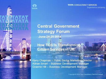 Copyright © 2014 Tata Consultancy Services Limited Central Government Strategy Forum June 24-25 2014 How TCS is Transforming Citizen Services in UK Kerry.