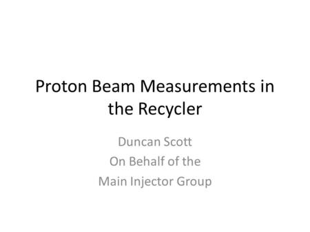 Proton Beam Measurements in the Recycler Duncan Scott On Behalf of the Main Injector Group.