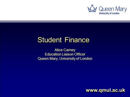 Alice Carney Education Liaison Officer Queen Mary, University of London www.qmul.ac.uk Student Finance.