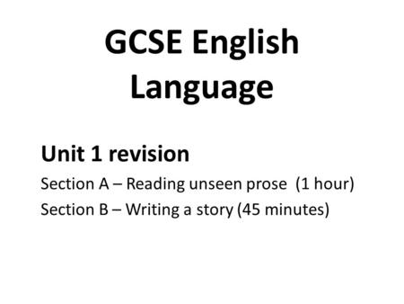 GCSE English Language Unit 1 revision Section A – Reading unseen prose (1 hour) Section B – Writing a story (45 minutes)