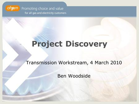 Project Discovery Transmission Workstream, 4 March 2010 Ben Woodside.