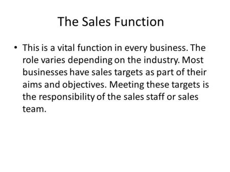 The Sales Function This is a vital function in every business. The role varies depending on the industry. Most businesses have sales targets as part of.