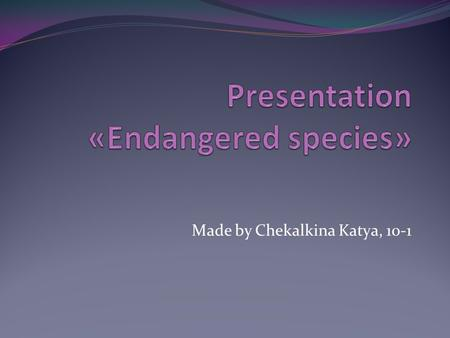 Made by Chekalkina Katya, 10-1. <strong>Endangered</strong> <strong>species</strong> An <strong>endangered</strong> <strong>species</strong> is a population of organisms which is at risk of becoming extinct because it.