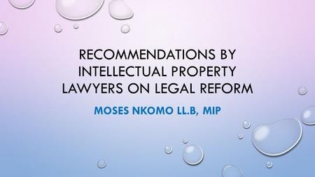 RECOMMENDATIONS BY INTELLECTUAL PROPERTY LAWYERS ON LEGAL REFORM MOSES NKOMO LL.B, MIP.