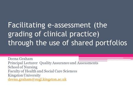 Facilitating e-assessment (the grading of clinical practice) through the use of shared portfolios Deena Graham Principal Lecturer Quality Assurance and.
