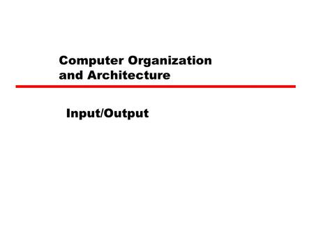 Computer Organization and Architecture Input/Output.