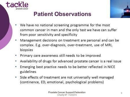Prostate Cancer Support Federation Charity Nº: 1123373 1 We have no national screening programme for the most common cancer in men and the only test we.