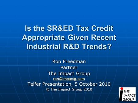 Is the SR&ED Tax Credit Appropriate Given Recent Industrial R&D Trends? Ron Freedman Partner The Impact Group Telfer Presentation, 5 October.