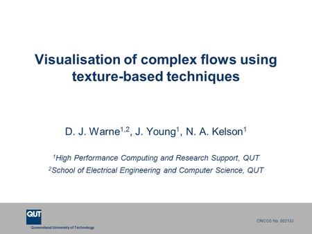 Queensland University of Technology CRICOS No. 00213J Visualisation of complex flows using texture-based techniques D. J. Warne 1,2, J. Young 1, N. A.