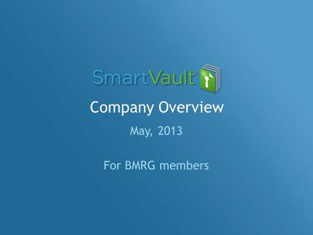 Company Overview May, 2013 For BMRG members. Agenda SmartVault – why we exist! Key Benefits / Value Propositions Competitive Landscape Security & Data.