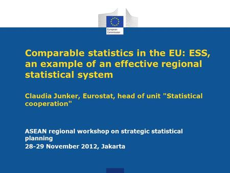 Comparable statistics in the EU: ESS, an example of an effective regional statistical system Claudia Junker, Eurostat, head of unit Statistical cooperation