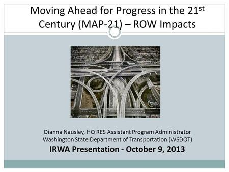 Moving Ahead for Progress in the 21 st Century (MAP-21) – ROW Impacts Dianna Nausley, HQ RES Assistant Program Administrator Washington State Department.