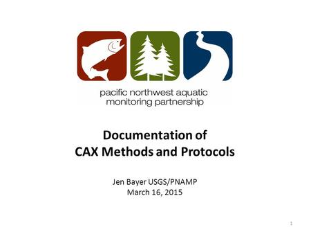 Documentation of CAX Methods and Protocols Jen Bayer USGS/PNAMP March 16, 2015 1.