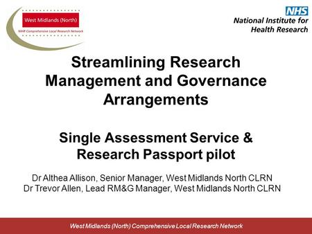 West Midlands (North) Comprehensive Local Research Network Streamlining Research Management and Governance Arrangements Single Assessment Service & Research.