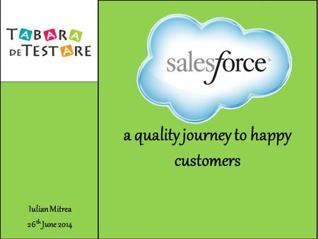 Iulian Mitrea 26 th June 2014 Salesforce a quality journey to happy customers.