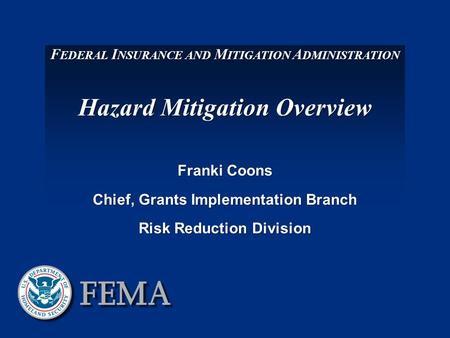 F EDERAL I NSURANCE AND M ITIGATION A DMINISTRATION Hazard Mitigation Overview Franki Coons Chief, Grants Implementation Branch Risk Reduction Division.