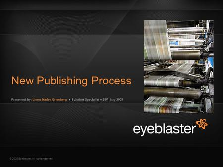 © 2008 Eyeblaster. All rights reserved Presented by: Limor Nadav-Greenberg ● Solution Specialist ● 26 st Aug 2009 New Publishing Process EB Orange 246/137/51.