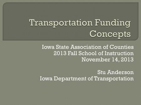 Iowa State Association of Counties 2013 Fall School of Instruction November 14, 2013 Stu Anderson Iowa Department of Transportation.