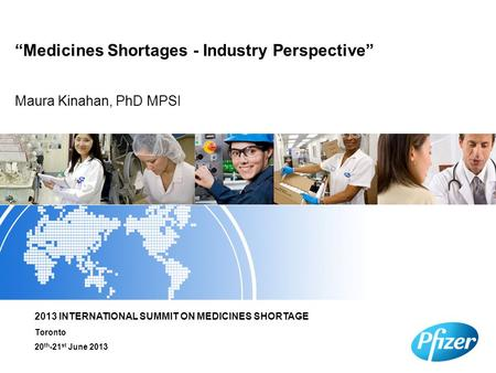 "Maura Kinahan, PhD MPSI ""Medicines Shortages - Industry Perspective"" 2013 INTERNATIONAL SUMMIT ON MEDICINES SHORTAGE Toronto 20 th -21 st June 2013."