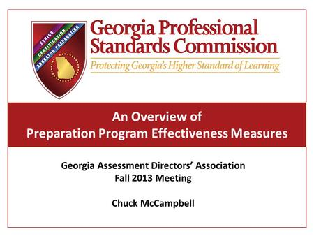 An Overview of Preparation Program Effectiveness Measures Georgia Assessment Directors' Association Fall 2013 Meeting Chuck McCampbell.