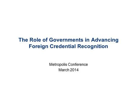 The Role of Governments in Advancing Foreign Credential Recognition Metropolis Conference March 2014.