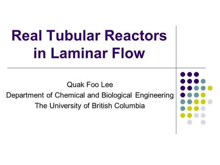 Real Tubular Reactors in Laminar Flow Quak Foo Lee Department of Chemical and Biological Engineering The University of British Columbia.