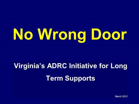No Wrong Door Virginia's ADRC Initiative for Long Term Supports March 2012.