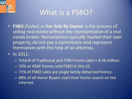 What is a FSBO? FSBO (fizzbo) or For Sale By Owner is the process of selling real estate without the representation of a real estate broker. Homeowners.
