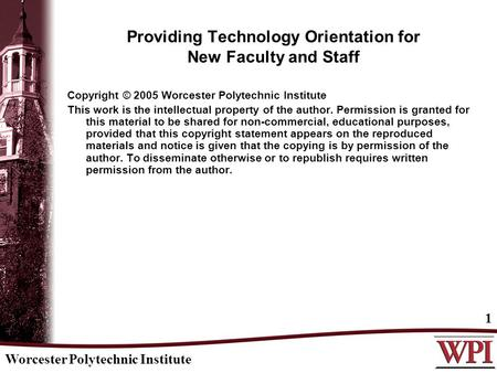 Worcester Polytechnic Institute 1 Providing Technology Orientation for New Faculty and Staff Copyright © 2005 Worcester Polytechnic Institute This work.