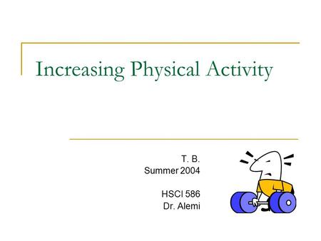 Increasing Physical Activity T. B. Summer 2004 HSCI 586 Dr. Alemi.