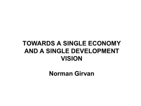TOWARDS A SINGLE ECONOMY AND A SINGLE DEVELOPMENT VISION Norman Girvan.