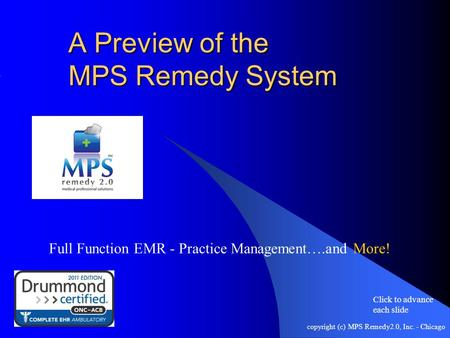Copyright (c) MPS Remedy2.0, Inc. - Chicago A Preview of the MPS Remedy System Full Function EMR - Practice Management….and More! Click to advance each.
