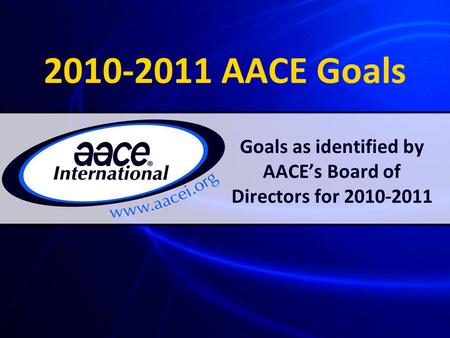 2010-2011 AACE Goals Goals as identified by AACE's Board of Directors for 2010-2011.