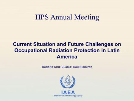 IAEA International Atomic Energy Agency HPS Annual Meeting Current Situation and Future Challenges on Occupational Radiation Protection in Latin America.