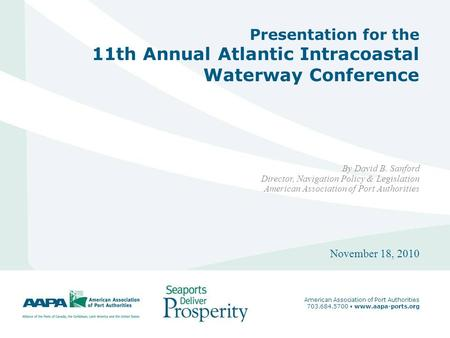 1 Presentation for the 11th Annual Atlantic Intracoastal Waterway Conference By David B. Sanford Director, Navigation Policy & Legislation American Association.