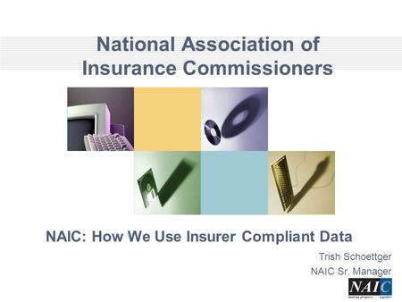 National Association of Insurance Commissioners NAIC: How We Use Insurer Compliant Data Trish Schoettger NAIC Sr. Manager.