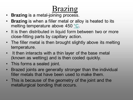 Brazing is a metal-joining process. Brazing is when a filler metal or alloy is heated to its melting temperature above 450 °C.°C It is then distributed.