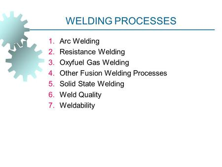 <strong>WELDING</strong> PROCESSES <strong>Arc</strong> <strong>Welding</strong> Resistance <strong>Welding</strong> Oxyfuel Gas <strong>Welding</strong>