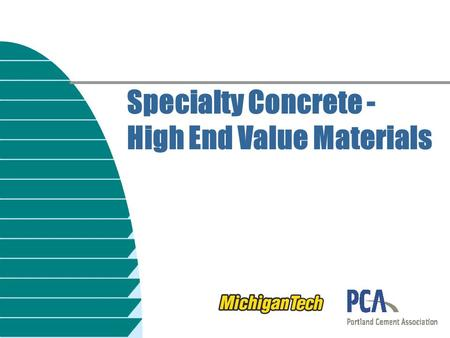 Specialty Concrete - High End Value Materials. High-Value Concrete n All concrete is high value! u Cost of material (small) u Cost of placement (significant)