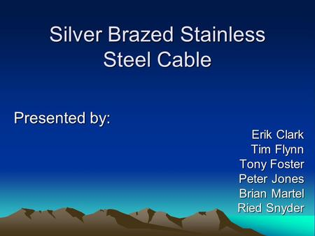 Silver Brazed Stainless Steel Cable Presented by: Erik Clark Tim Flynn Tony Foster Peter Jones Brian Martel Ried Snyder.