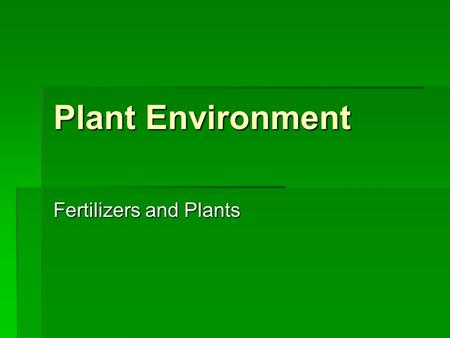 Plant Environment Fertilizers and Plants. Objectives  Determine the roles of plant nutrients for plant growth.  Describe the effects of external factors.
