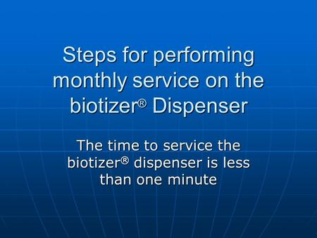 Steps for performing monthly service on the biotizer ® Dispenser The time to service the biotizer ® dispenser is less than one minute.