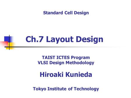 Ch.7 Layout Design Standard Cell Design TAIST ICTES Program VLSI Design Methodology Hiroaki Kunieda Tokyo Institute of Technology.