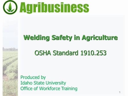 Welding Safety in Agriculture OSHA Standard 1910.253 1 Produced by Idaho State University Office of Workforce Training.
